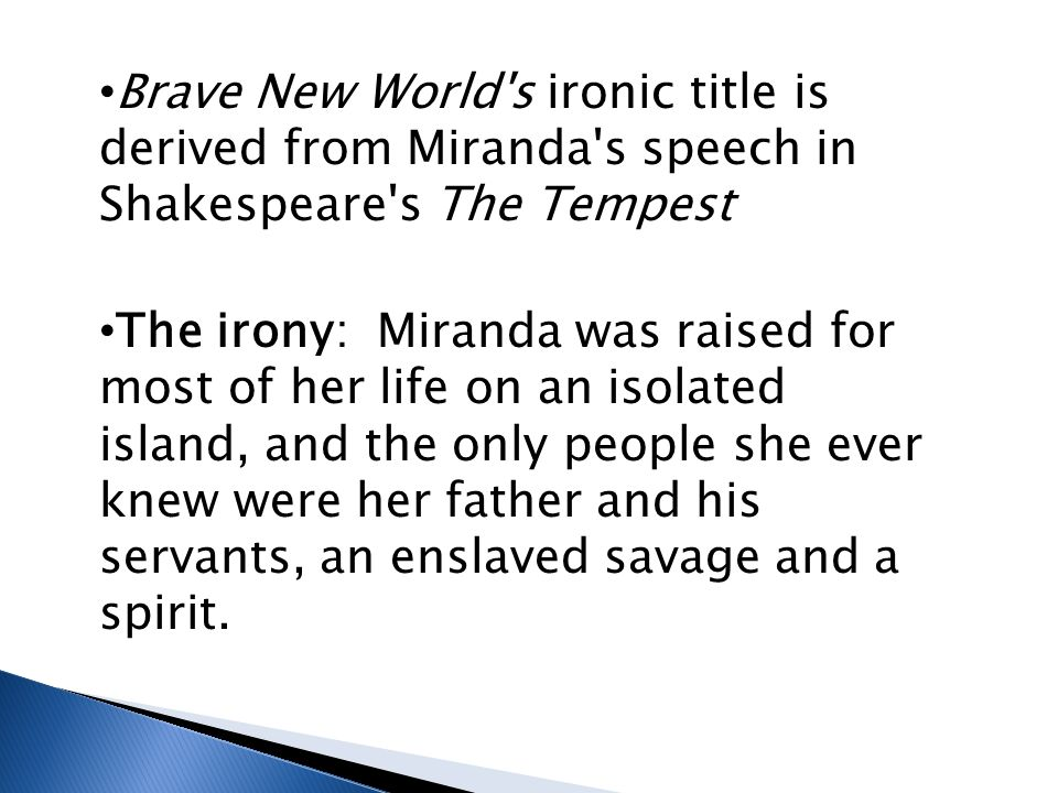 Brave New World s ironic title is derived from Miranda s speech in Shakespeare s The Tempest The irony: Miranda was raised for most of her life on an isolated island, and the only people she ever knew were her father and his servants, an enslaved savage and a spirit.