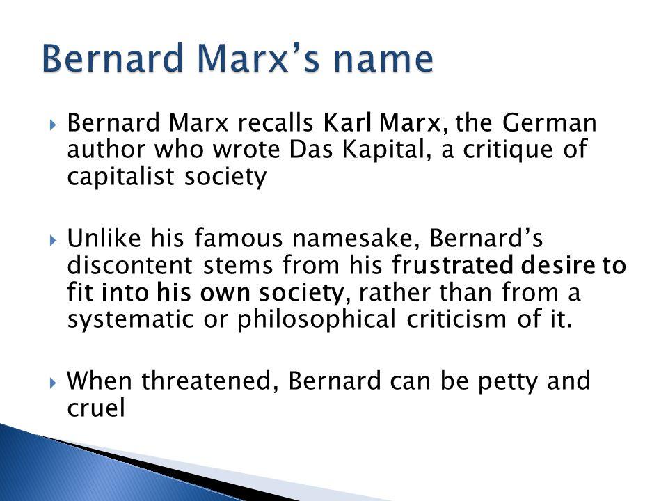  Bernard Marx recalls Karl Marx, the German author who wrote Das Kapital, a critique of capitalist society  Unlike his famous namesake, Bernard's di