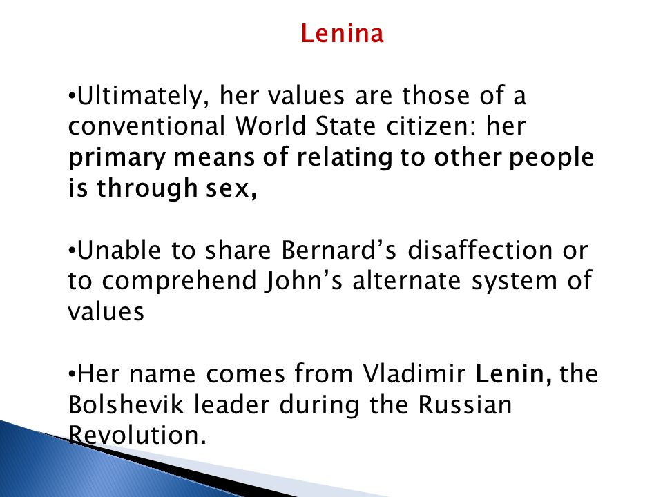Lenina Ultimately, her values are those of a conventional World State citizen: her primary means of relating to other people is through sex, Unable to
