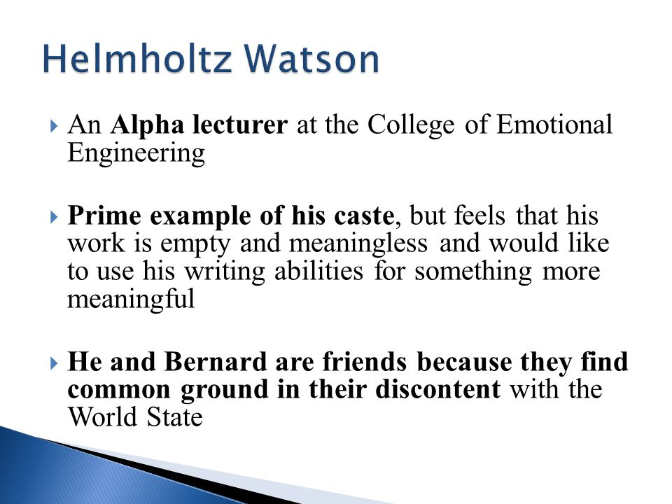  An Alpha lecturer at the College of Emotional Engineering  Prime example of his caste, but feels that his work is empty and meaningless and would like to use his writing abilities for something more meaningful  He and Bernard are friends because they find common ground in their discontent with the World State