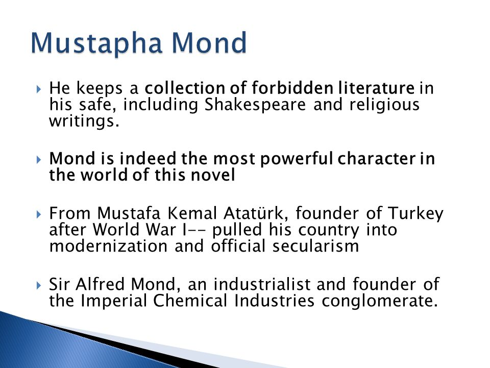  He keeps a collection of forbidden literature in his safe, including Shakespeare and religious writings.  Mond is indeed the most powerful characte
