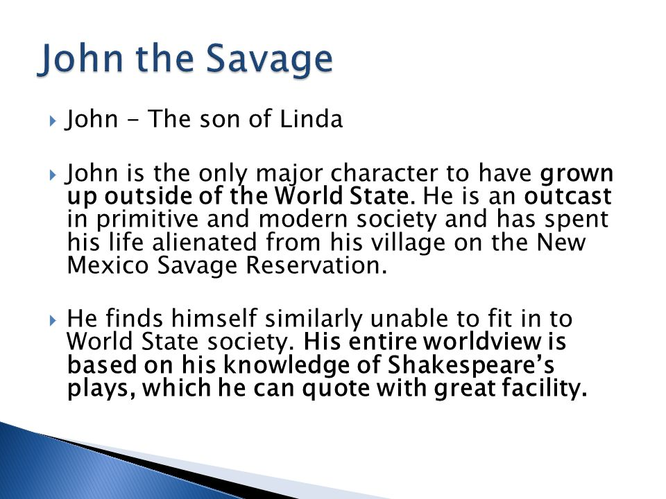  John - The son of Linda  John is the only major character to have grown up outside of the World State. He is an outcast in primitive and modern soc
