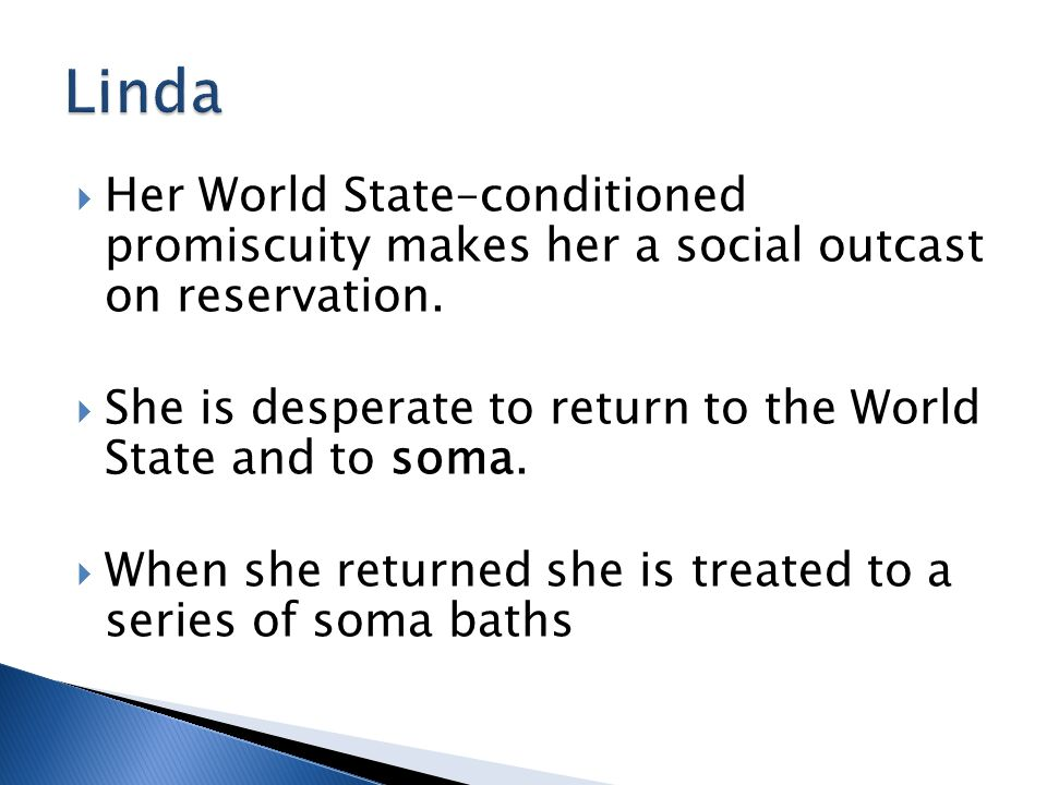  Her World State–conditioned promiscuity makes her a social outcast on reservation.  She is desperate to return to the World State and to soma.  Wh