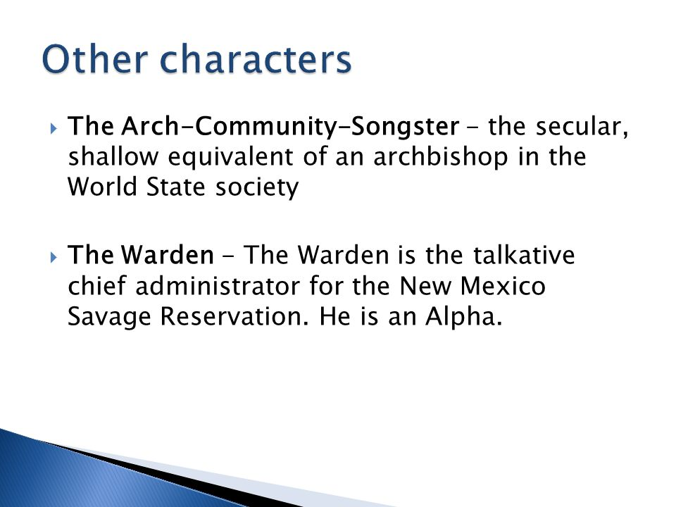  The Arch-Community-Songster - the secular, shallow equivalent of an archbishop in the World State society  The Warden - The Warden is the talkative