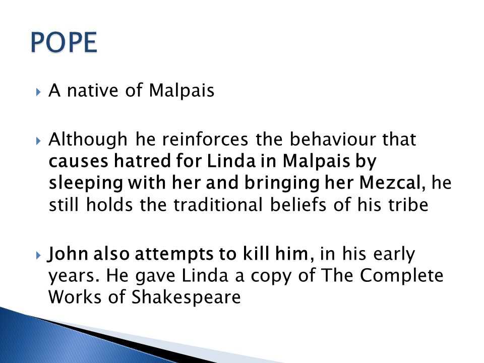  A native of Malpais  Although he reinforces the behaviour that causes hatred for Linda in Malpais by sleeping with her and bringing her Mezcal, he