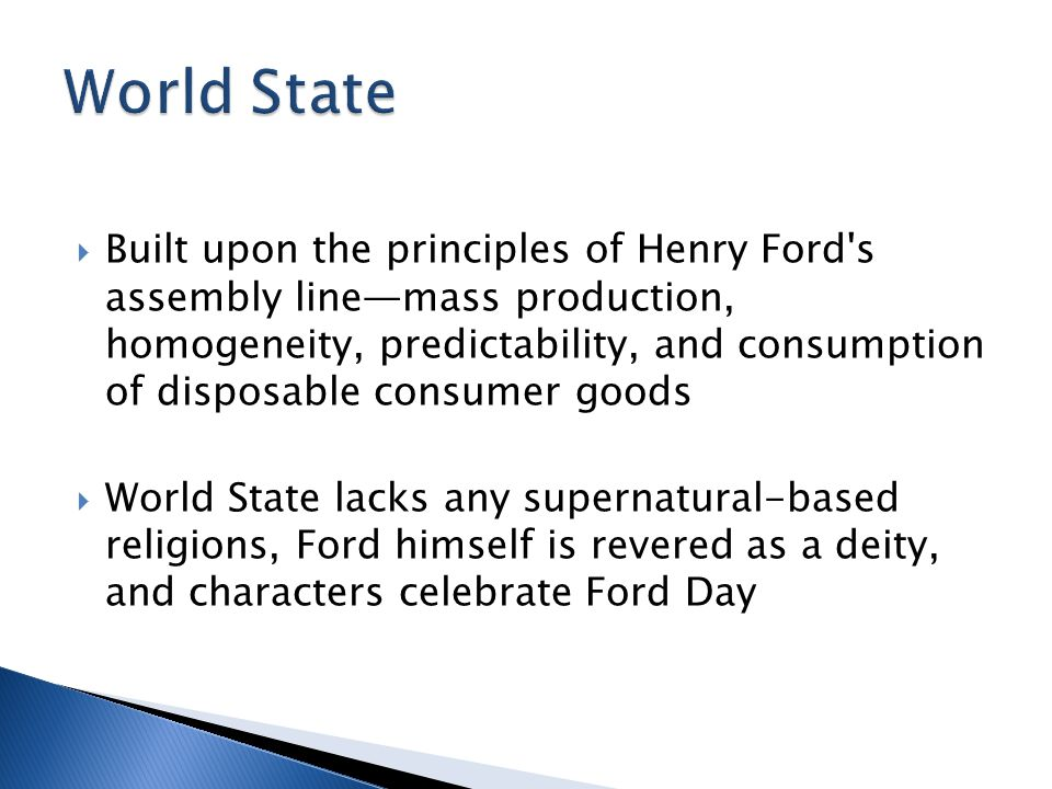  Built upon the principles of Henry Ford s assembly line—mass production, homogeneity, predictability, and consumption of disposable consumer goods  World State lacks any supernatural-based religions, Ford himself is revered as a deity, and characters celebrate Ford Day