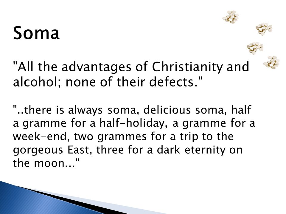 Soma All the advantages of Christianity and alcohol; none of their defects. ..there is always soma, delicious soma, half a gramme for a half-holiday, a gramme for a week-end, two grammes for a trip to the gorgeous East, three for a dark eternity on the moon...