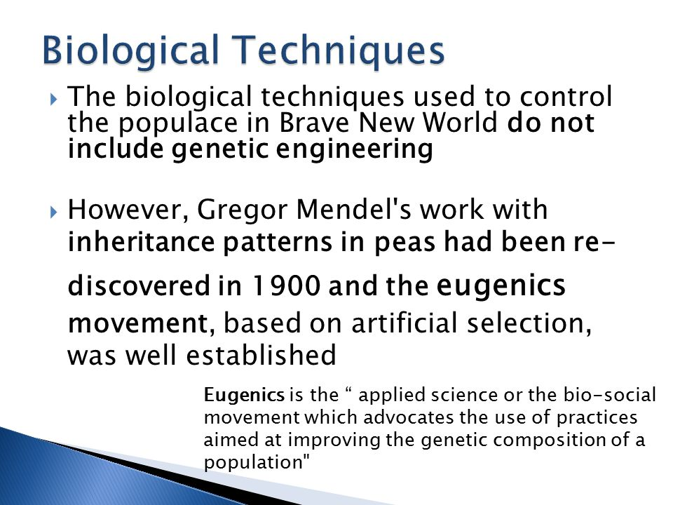  The biological techniques used to control the populace in Brave New World do not include genetic engineering  However, Gregor Mendel s work with inheritance patterns in peas had been re- discovered in 1900 and the eugenics movement, based on artificial selection, was well established Eugenics is the applied science or the bio-social movement which advocates the use of practices aimed at improving the genetic composition of a population