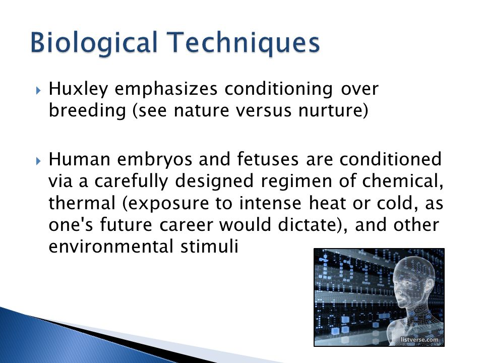  Huxley emphasizes conditioning over breeding (see nature versus nurture)  Human embryos and fetuses are conditioned via a carefully designed regime