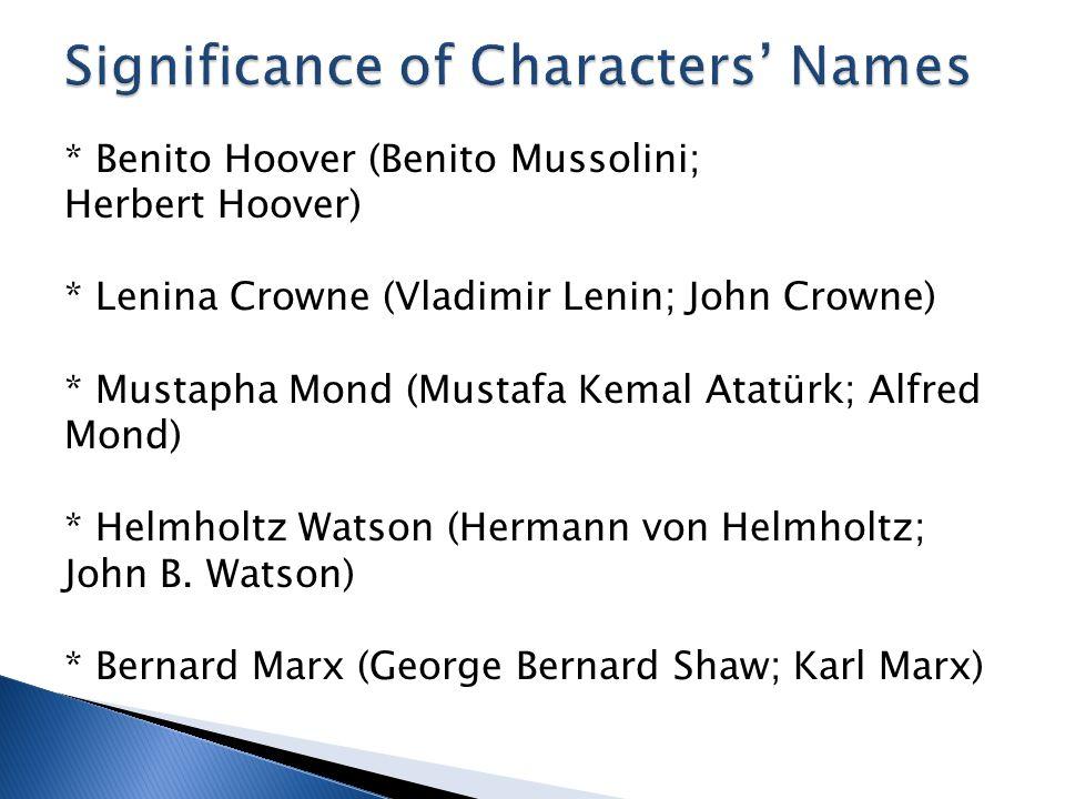 * Benito Hoover (Benito Mussolini; Herbert Hoover) * Lenina Crowne (Vladimir Lenin; John Crowne) * Mustapha Mond (Mustafa Kemal Atatürk; Alfred Mond) * Helmholtz Watson (Hermann von Helmholtz; John B.