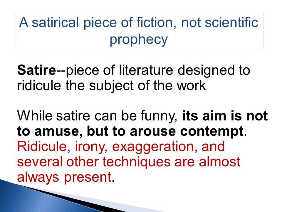 A satirical piece of fiction, not scientific prophecy Satire--piece of literature designed to ridicule the subject of the work While satire can be funny, its aim is not to amuse, but to arouse contempt.