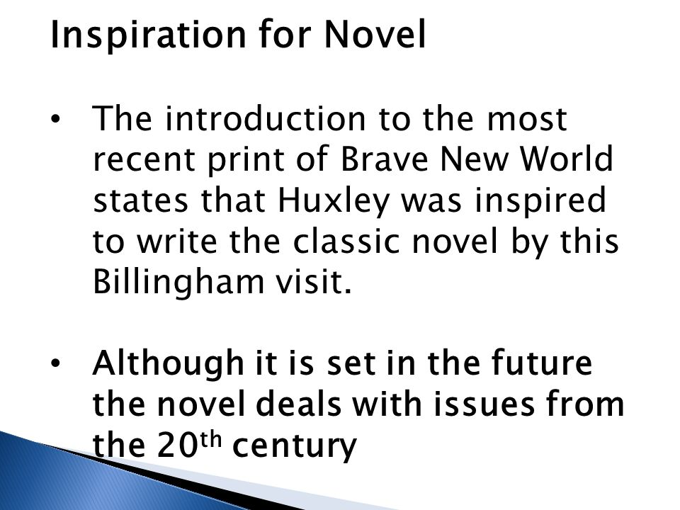 Inspiration for Novel The introduction to the most recent print of Brave New World states that Huxley was inspired to write the classic novel by this
