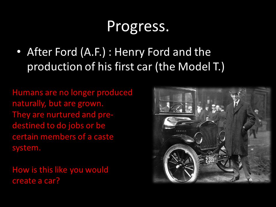 Progress. After Ford (A.F.) : Henry Ford and the production of his first car (the Model T.) Humans are no longer produced naturally, but are grown. Th
