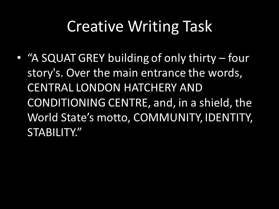 "Creative Writing Task ""A SQUAT GREY building of only thirty – four story's. Over the main entrance the words, CENTRAL LONDON HATCHERY AND CONDITIONING"