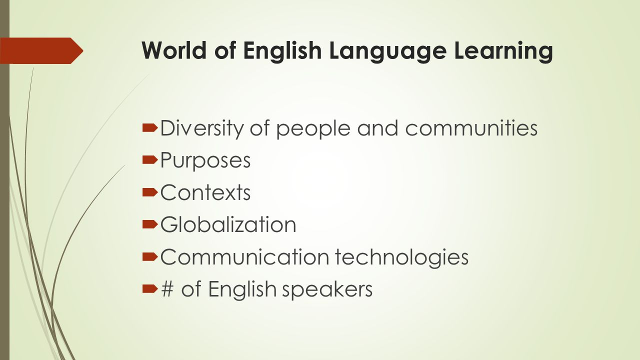 World of English Language Learning  Diversity of people and communities  Purposes  Contexts  Globalization  Communication technologies  # of English speakers