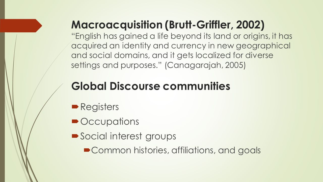 Macroacquisition (Brutt-Griffler, 2002) English has gained a life beyond its land or origins, it has acquired an identity and currency in new geographical and social domains, and it gets localized for diverse settings and purposes. (Canagarajah, 2005) Global Discourse communities  Registers  Occupations  Social interest groups  Common histories, affiliations, and goals