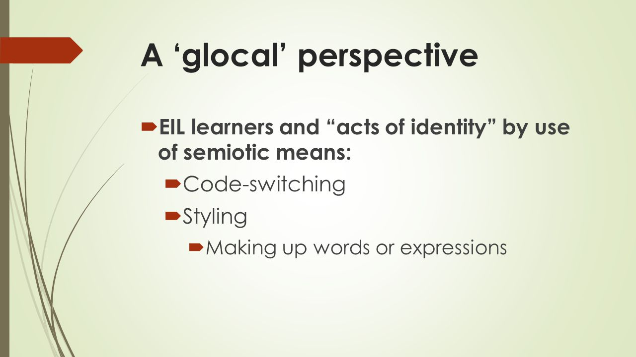 A 'glocal' perspective  EIL learners and acts of identity by use of semiotic means:  Code-switching  Styling  Making up words or expressions