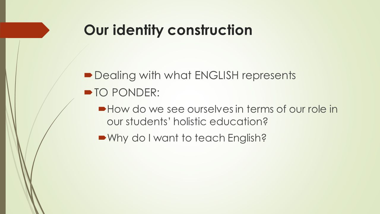 Our identity construction  Dealing with what ENGLISH represents  TO PONDER:  How do we see ourselves in terms of our role in our students' holistic