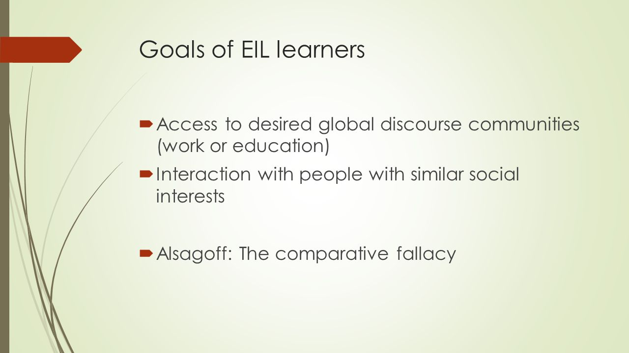 Goals of EIL learners  Access to desired global discourse communities (work or education)  Interaction with people with similar social interests  A