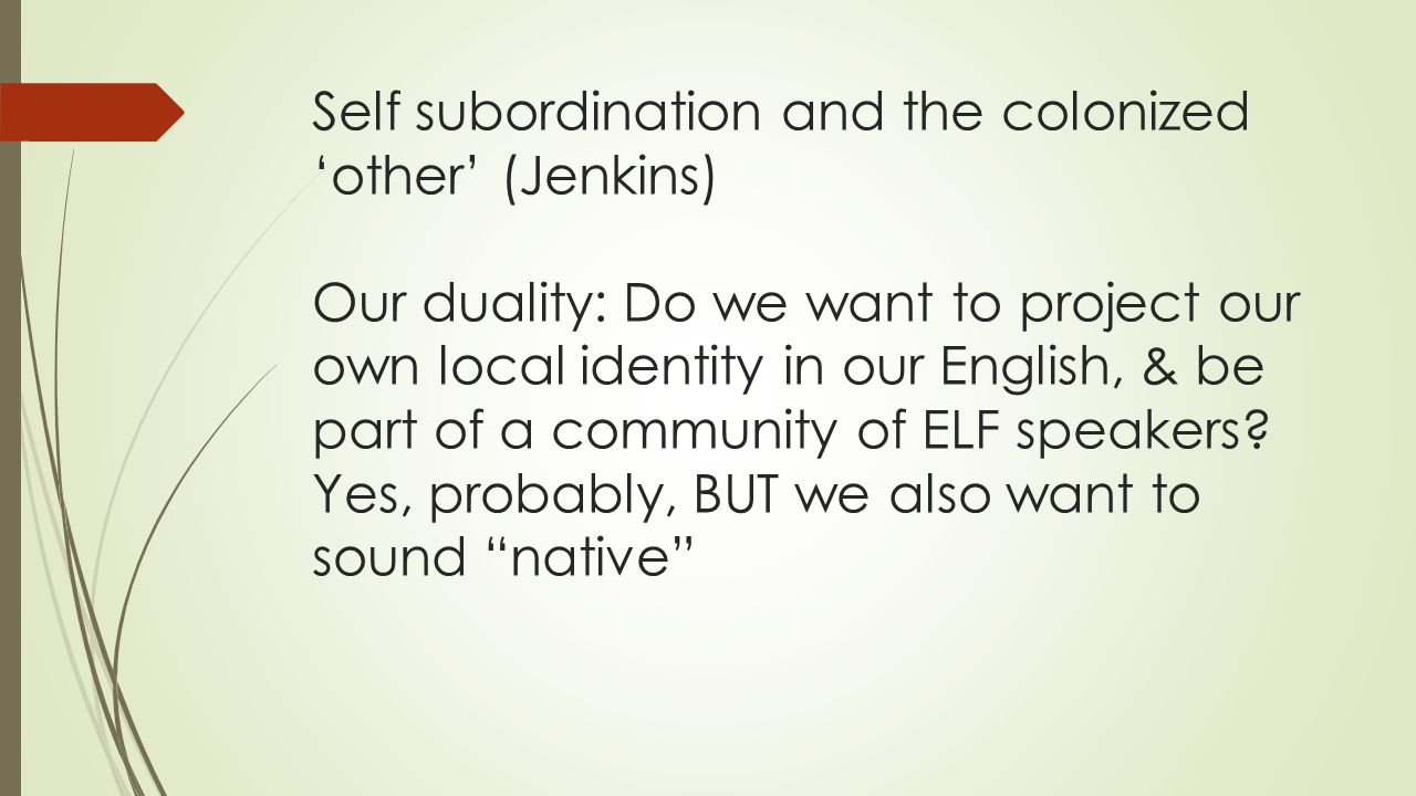 Self subordination and the colonized 'other' (Jenkins) Our duality: Do we want to project our own local identity in our English, & be part of a community of ELF speakers.