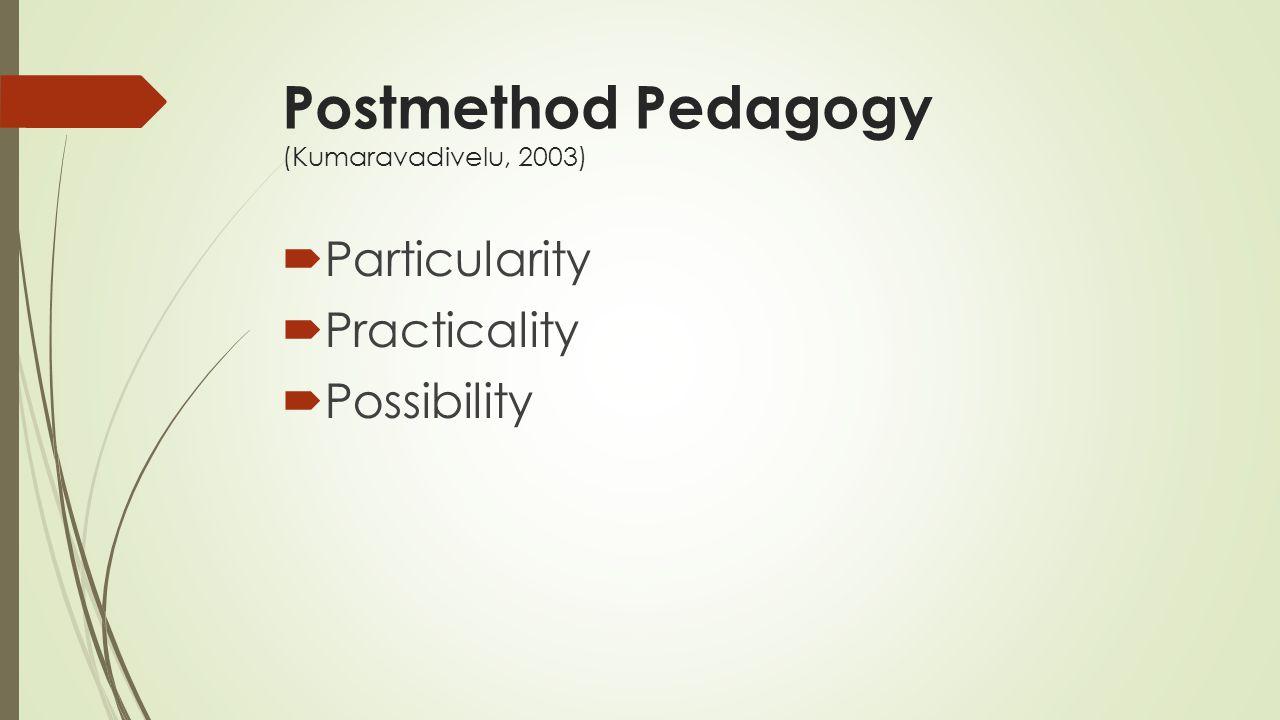 Postmethod Pedagogy (Kumaravadivelu, 2003)  Particularity  Practicality  Possibility