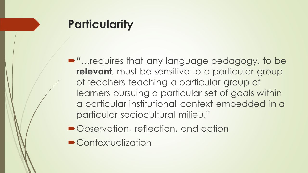 Particularity  …requires that any language pedagogy, to be relevant, must be sensitive to a particular group of teachers teaching a particular group of learners pursuing a particular set of goals within a particular institutional context embedded in a particular sociocultural milieu.  Observation, reflection, and action  Contextualization