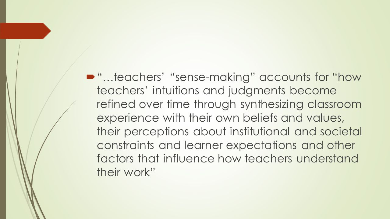  …teachers' sense-making accounts for how teachers' intuitions and judgments become refined over time through synthesizing classroom experience with their own beliefs and values, their perceptions about institutional and societal constraints and learner expectations and other factors that influence how teachers understand their work