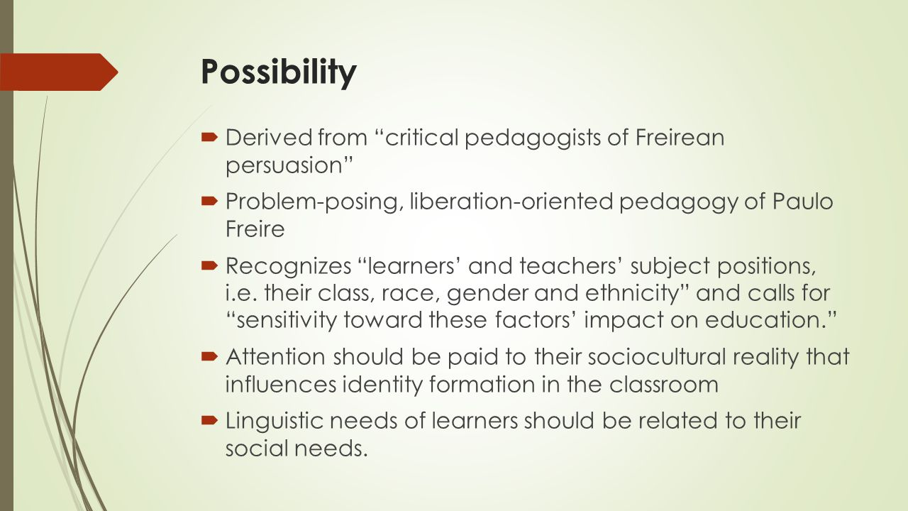 Possibility  Derived from critical pedagogists of Freirean persuasion  Problem-posing, liberation-oriented pedagogy of Paulo Freire  Recognizes learners' and teachers' subject positions, i.e.