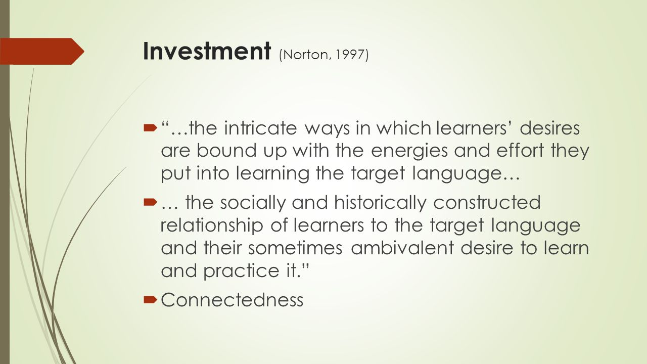 Investment (Norton, 1997)  …the intricate ways in which learners' desires are bound up with the energies and effort they put into learning the target language…  … the socially and historically constructed relationship of learners to the target language and their sometimes ambivalent desire to learn and practice it.  Connectedness