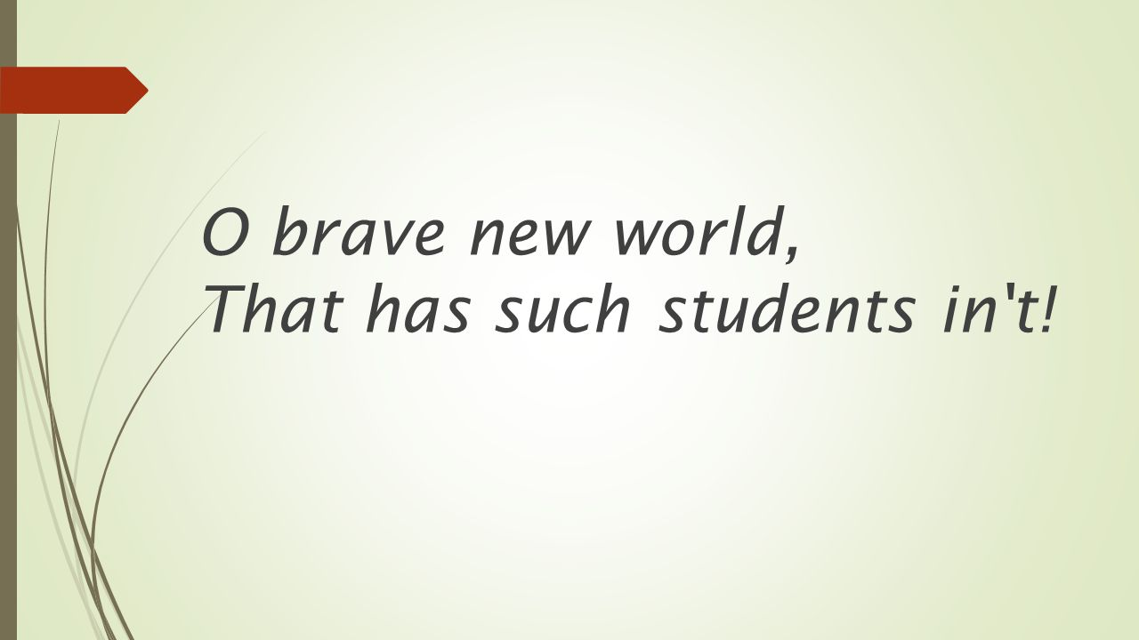 O brave new world, That has such students in't!