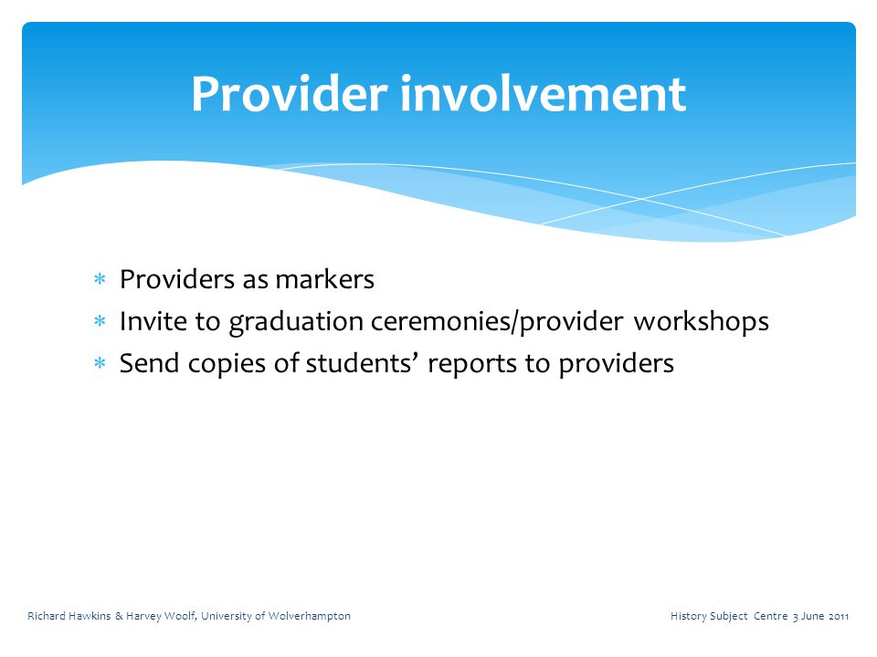  Providers as markers  Invite to graduation ceremonies/provider workshops  Send copies of students' reports to providers Provider involvement History Subject Centre 3 June 2011Richard Hawkins & Harvey Woolf, University of Wolverhampton