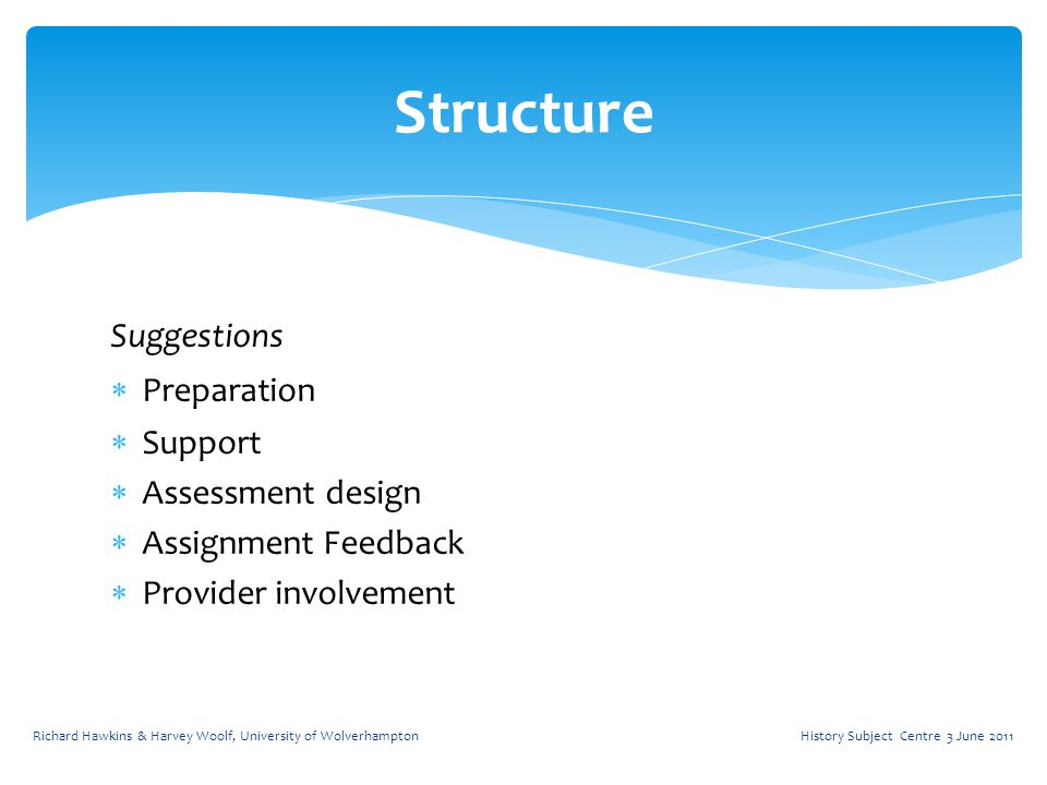 Suggestions  Preparation  Support  Assessment design  Assignment Feedback  Provider involvement Structure History Subject Centre 3 June 2011Richard Hawkins & Harvey Woolf, University of Wolverhampton