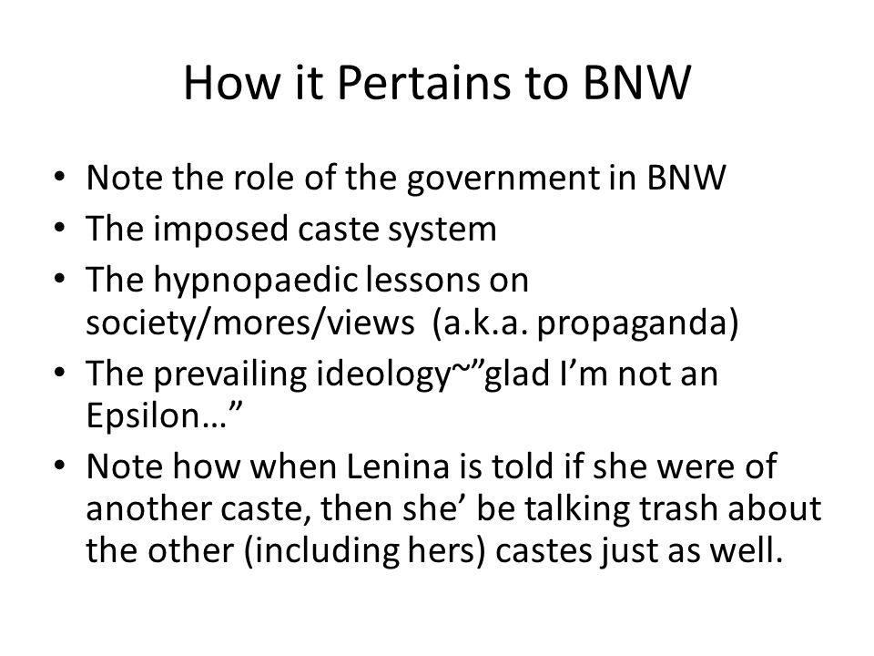 How it Pertains to BNW Note the role of the government in BNW The imposed caste system The hypnopaedic lessons on society/mores/views (a.k.a.