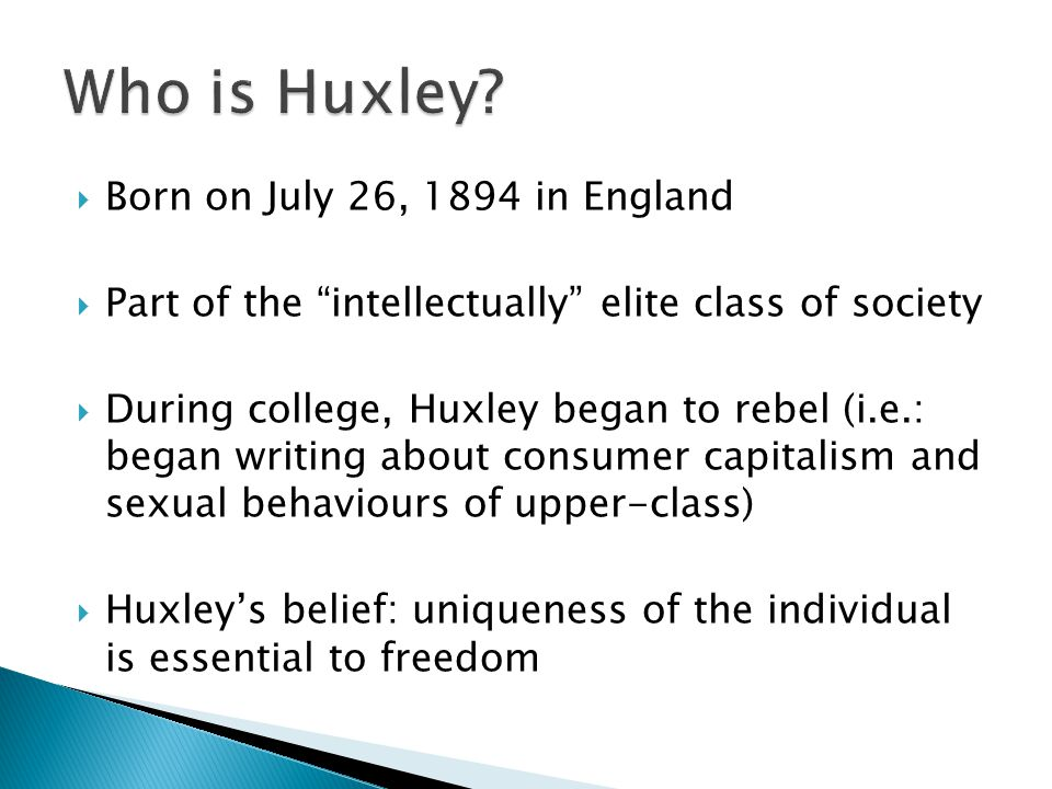  Born on July 26, 1894 in England  Part of the intellectually elite class of society  During college, Huxley began to rebel (i.e.: began writing about consumer capitalism and sexual behaviours of upper-class)  Huxley's belief: uniqueness of the individual is essential to freedom