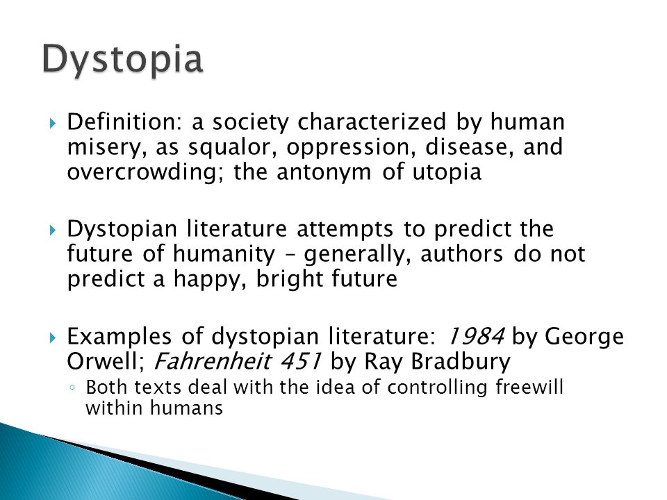  Definition: a society characterized by human misery, as squalor, oppression, disease, and overcrowding; the antonym of utopia  Dystopian literature attempts to predict the future of humanity – generally, authors do not predict a happy, bright future  Examples of dystopian literature: 1984 by George Orwell; Fahrenheit 451 by Ray Bradbury ◦ Both texts deal with the idea of controlling freewill within humans