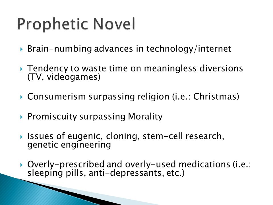  Brain-numbing advances in technology/internet  Tendency to waste time on meaningless diversions (TV, videogames)  Consumerism surpassing religion (i.e.: Christmas)  Promiscuity surpassing Morality  Issues of eugenic, cloning, stem-cell research, genetic engineering  Overly-prescribed and overly-used medications (i.e.: sleeping pills, anti-depressants, etc.)