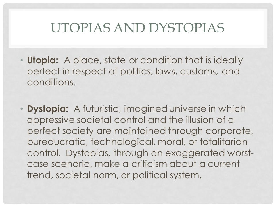 UTOPIAS AND DYSTOPIAS Utopia: A place, state or condition that is ideally perfect in respect of politics, laws, customs, and conditions.
