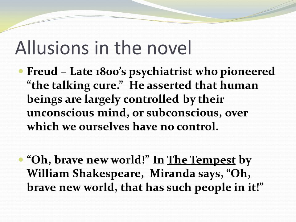 Allusions in the novel Freud – Late 1800's psychiatrist who pioneered the talking cure. He asserted that human beings are largely controlled by their unconscious mind, or subconscious, over which we ourselves have no control.
