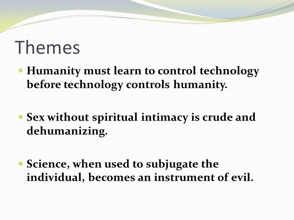 Themes Humanity must learn to control technology before technology controls humanity.