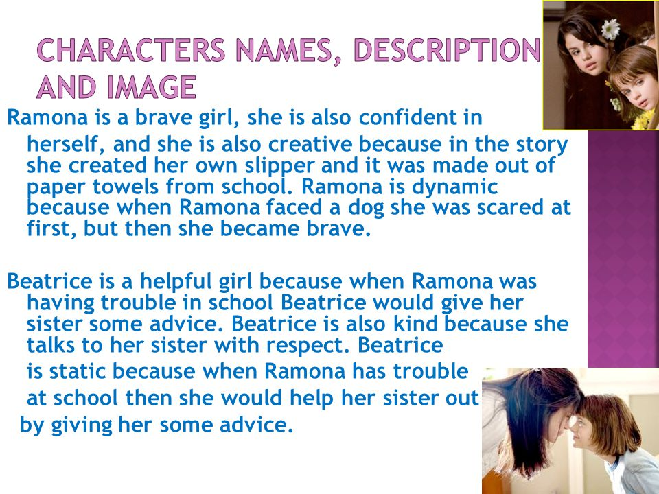 Ramona is a brave girl, she is also confident in herself, and she is also creative because in the story she created her own slipper and it was made out of paper towels from school.