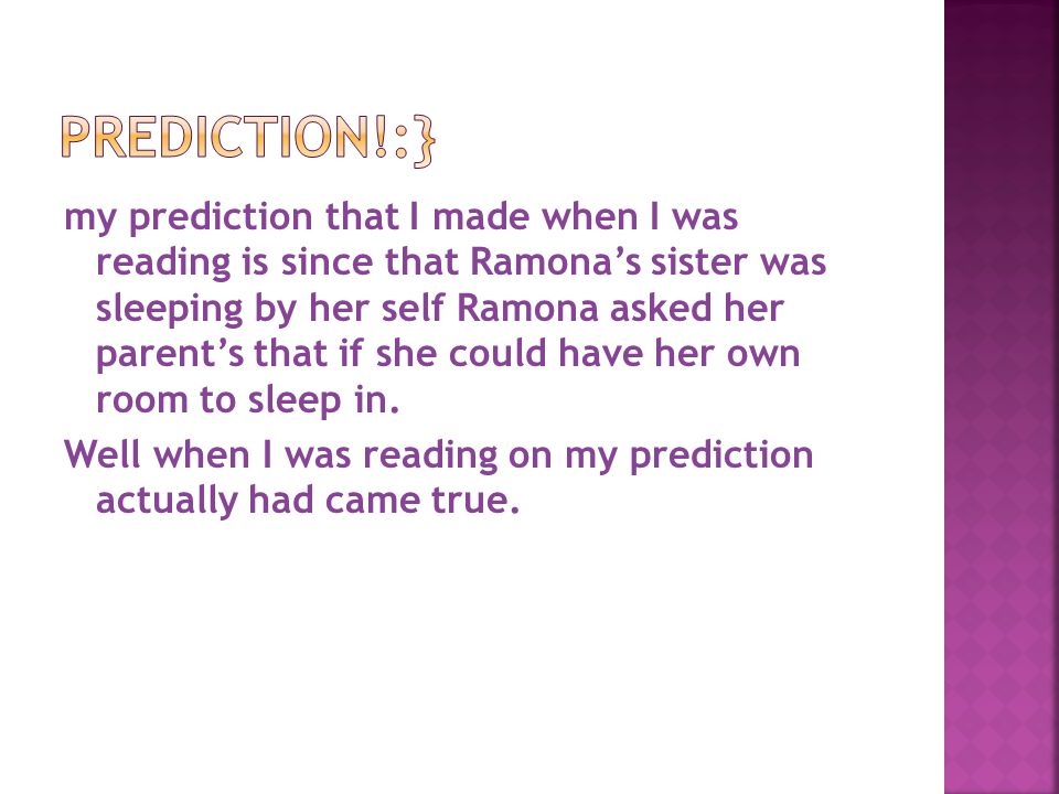 my prediction that I made when I was reading is since that Ramona's sister was sleeping by her self Ramona asked her parent's that if she could have her own room to sleep in.