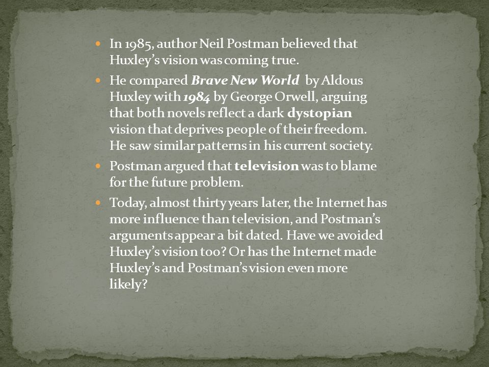 In 1985, author Neil Postman believed that Huxley's vision was coming true. He compared Brave New World by Aldous Huxley with 1984 by George Orwell, a