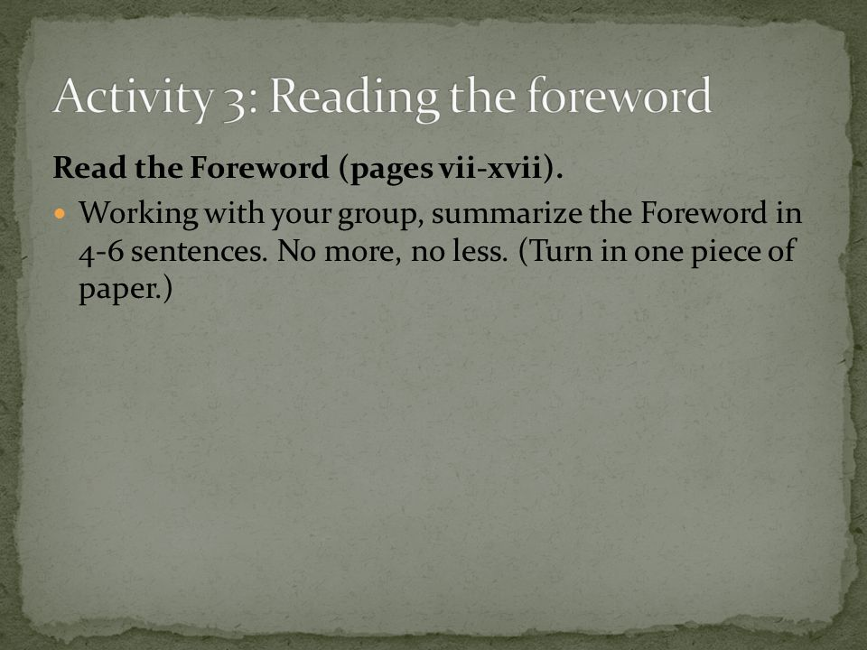 Read the Foreword (pages vii-xvii). Working with your group, summarize the Foreword in 4-6 sentences. No more, no less. (Turn in one piece of paper.)