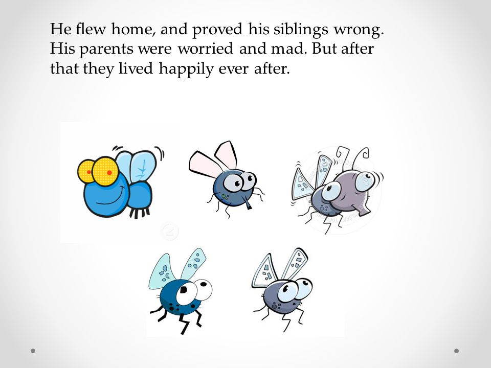 He flew home, and proved his siblings wrong. His parents were worried and mad. But after that they lived happily ever after.
