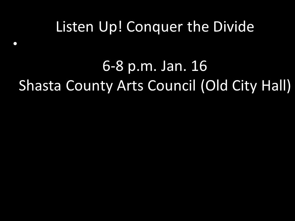 Listen Up! Conquer the Divide 6-8 p.m. Jan. 16 Shasta County Arts Council (Old City Hall)
