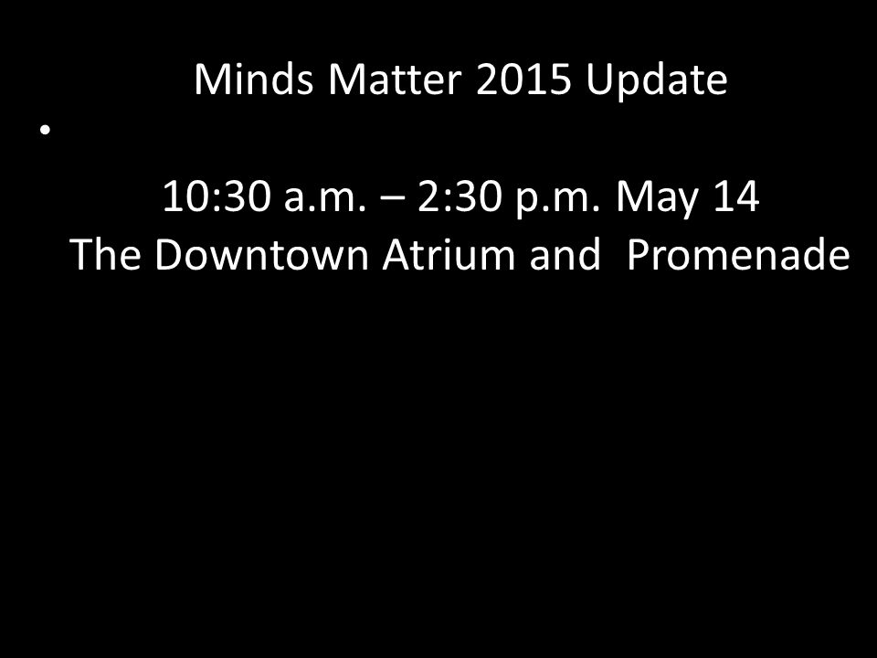 Minds Matter 2015 Update 10:30 a.m. – 2:30 p.m. May 14 The Downtown Atrium and Promenade