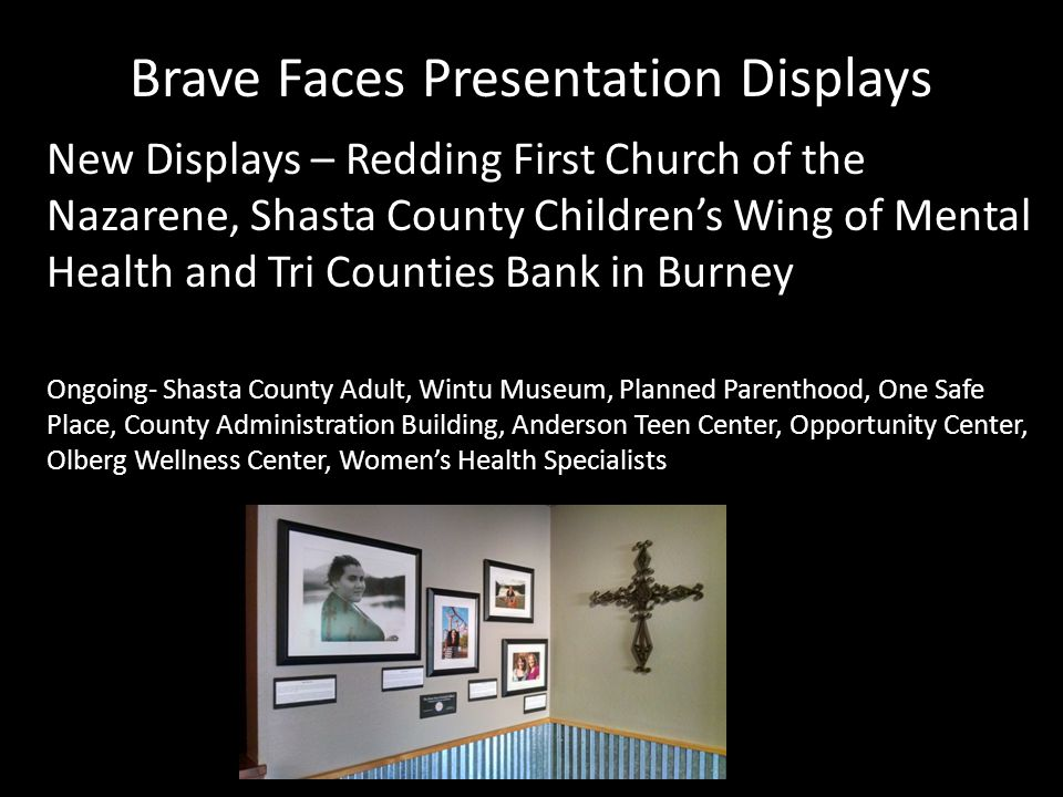 Brave Faces Presentation Displays New Displays – Redding First Church of the Nazarene, Shasta County Children's Wing of Mental Health and Tri Counties Bank in Burney Ongoing- Shasta County Adult, Wintu Museum, Planned Parenthood, One Safe Place, County Administration Building, Anderson Teen Center, Opportunity Center, Olberg Wellness Center, Women's Health Specialists
