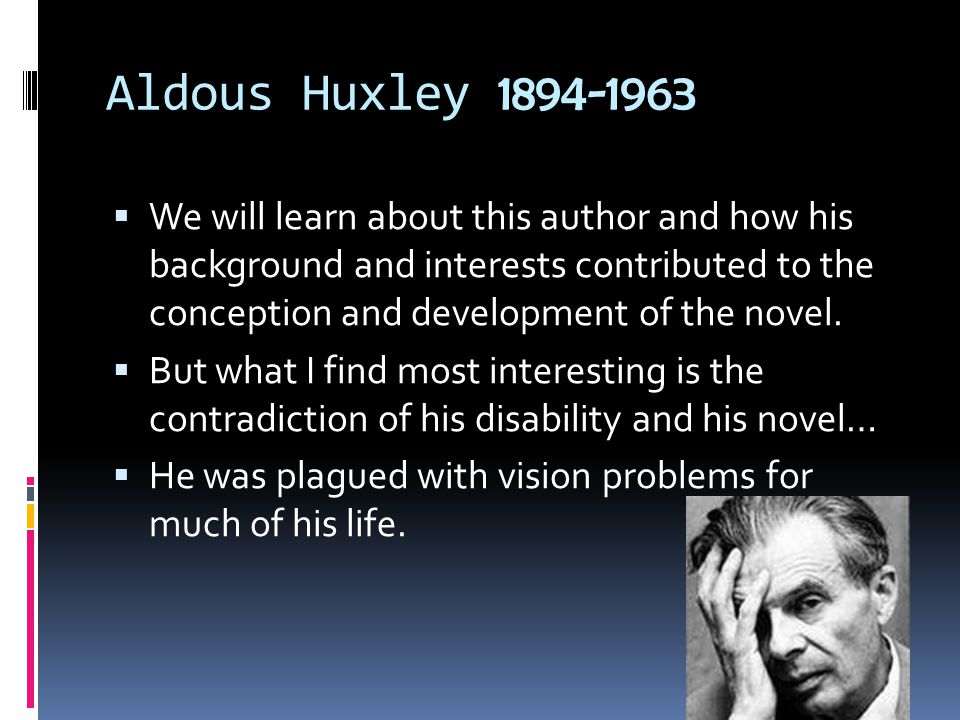 Aldous Huxley 1894-1963  We will learn about this author and how his background and interests contributed to the conception and development of the novel.