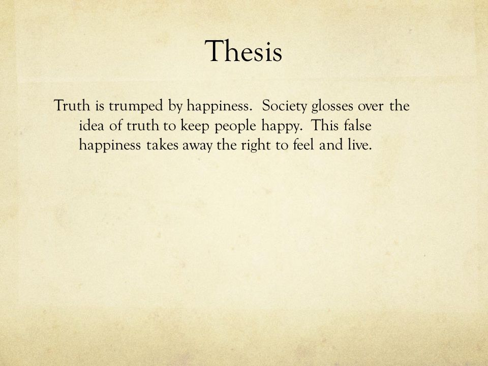 Thesis Truth is trumped by happiness. Society glosses over the idea of truth to keep people happy.