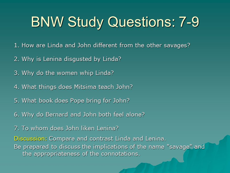 BNW Study Questions: 7-9 1.How are Linda and John different from the other savages.